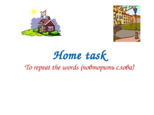 Home task To repeat the words (повторить слова)