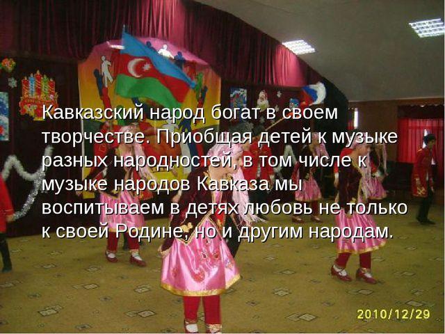 Кавказский народ богат в своем творчестве. Приобщая детей к музыке разных нар...