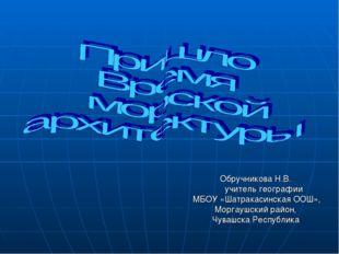 Обручникова Н.В. учитель географии МБОУ «Шатракасинская ООШ», Моргаушский ра
