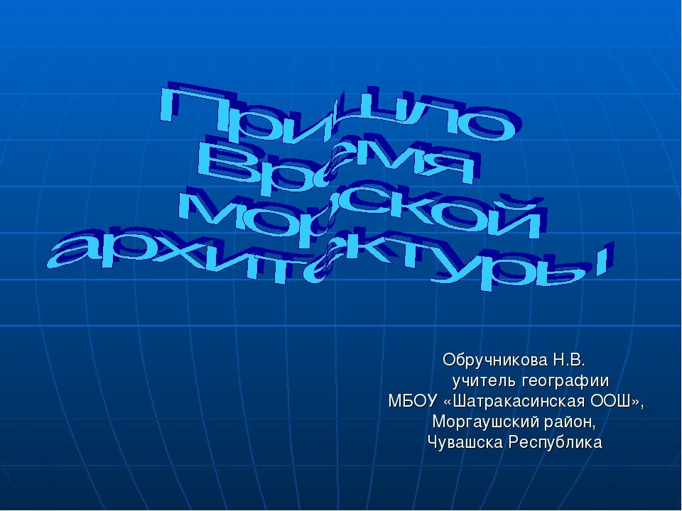 Обручникова Н.В. учитель географии МБОУ «Шатракасинская ООШ», Моргаушский ра...