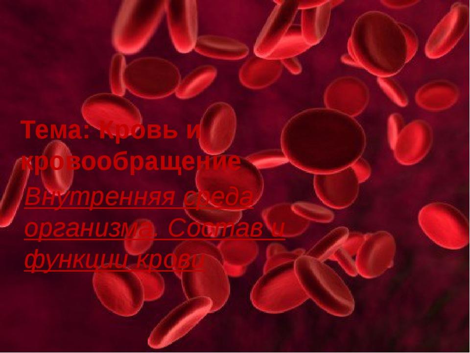 Тема: Кровь и Кровообращение Внутренняя среда организма. Состав и функции кро...