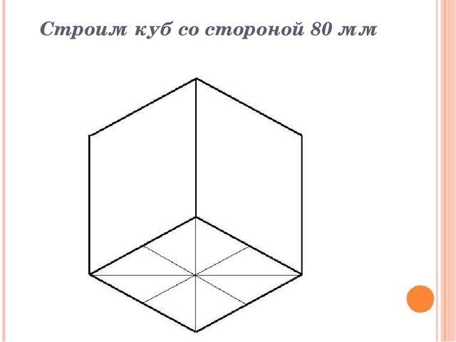Строим куб со стороной 80 мм