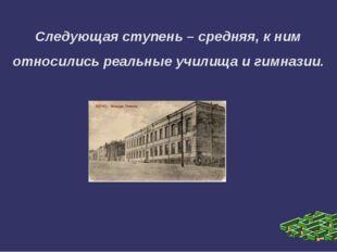 Следующая ступень – средняя, к ним относились реальные училища и гимназии.