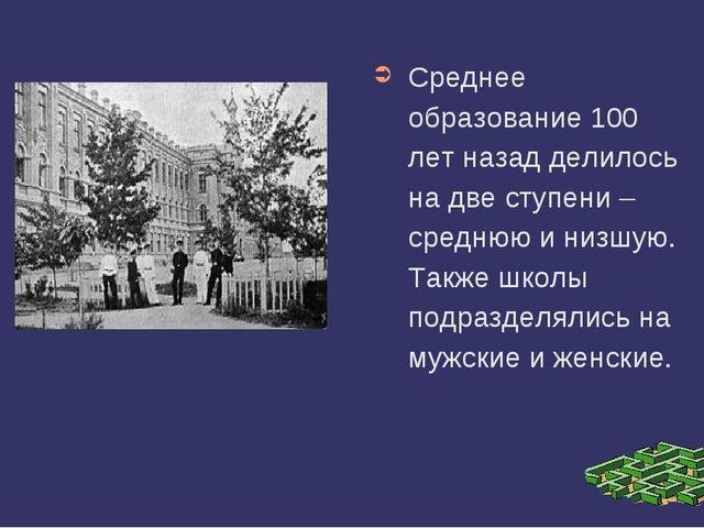 Среднее образование 100 лет назад делилось на две ступени – среднюю и низшую....