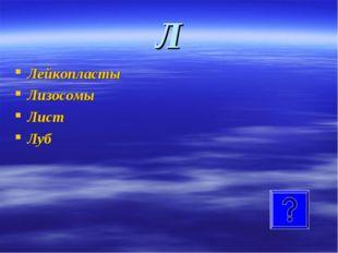 Л Лейкопласты Лизосомы Лист Луб