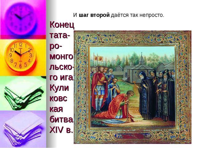 Конец тата- ро-монгольско- го ига. Кули ковс кая битва. XIV в. И шаг второй д...