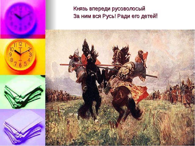 Князь впереди русоволосый За ним вся Русь! Ради его детей!