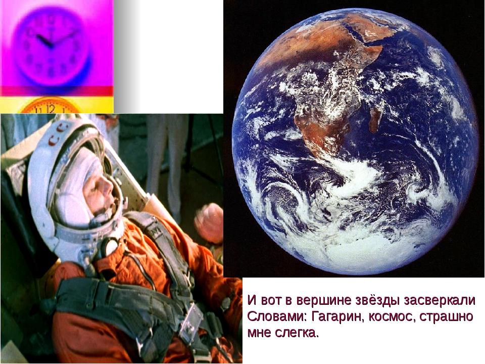 И вот в вершине звёзды засверкали Словами: Гагарин, космос, страшно мне слегка.