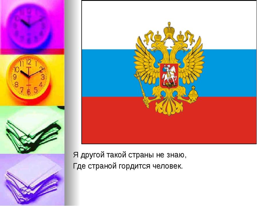 Я другой такой страны не знаю, Где страной гордится человек.