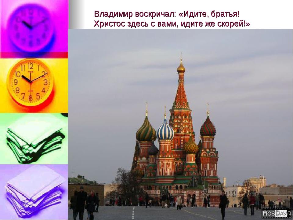 Владимир воскричал: «Идите, братья! Христос здесь с вами, идите же скорей!»