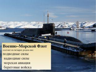 Военно–Морской Флот состоит из четырех родов сил: подводные силы надводные си