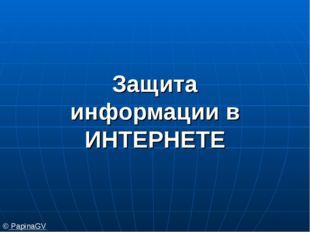 Защита информации в ИНТЕРНЕТЕ © PapinaGV