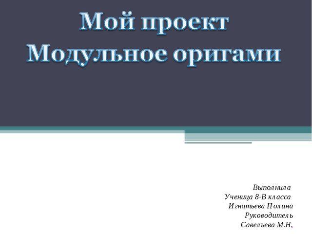 Выполнила Ученица 8-В класса Игнатьева Полина Руководитель Савельева М.Н.