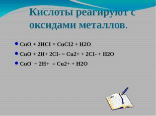 Кислоты реагируют с оксидами металлов. CuO + 2HCI = CuCI2 + H2O CuO + 2H+ 2CI