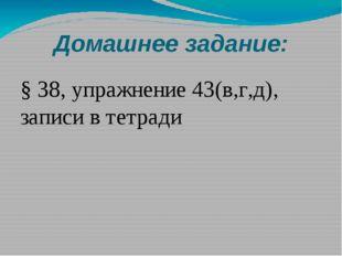 Домашнее задание: § 38, упражнение 43(в,г,д), записи в тетради