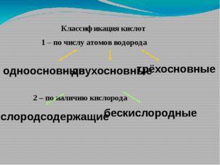 Классификация кислот 1 – по числу атомов водорода 2 – по наличию кислорода о