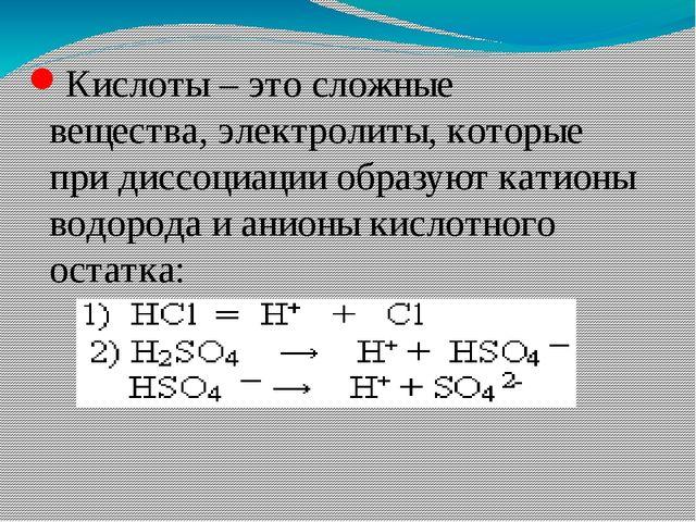 Кислоты – это сложные вещества, электролиты, которые при диссоциации образуют...