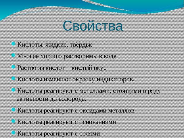 Свойства Кислоты: жидкие, твёрдые Многие хорошо растворимы в воде Растворы ки...