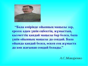 """А.С.Макаренко """"Бала өмірінде ойынның маңызы зор, ересек адам үшін еңбектің, ж"""