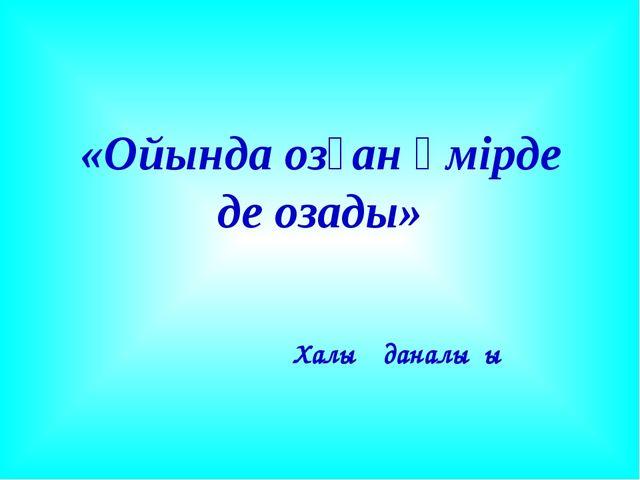 «Ойында озған өмірде де озады» Халық даналығы