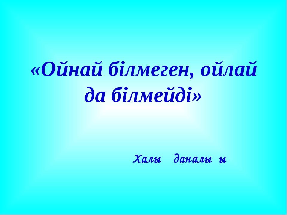 «Ойнай білмеген, ойлай да білмейді» Халық даналығы