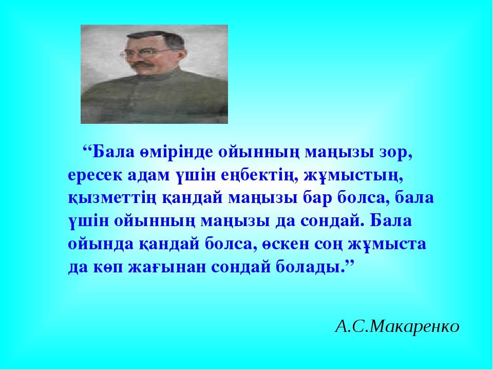 """А.С.Макаренко """"Бала өмірінде ойынның маңызы зор, ересек адам үшін еңбектің, ж..."""
