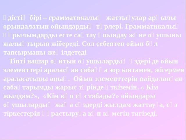 әдістің бірі – грамматикалық жаттығулар арқылы орындалатын ойындардың түрлері...