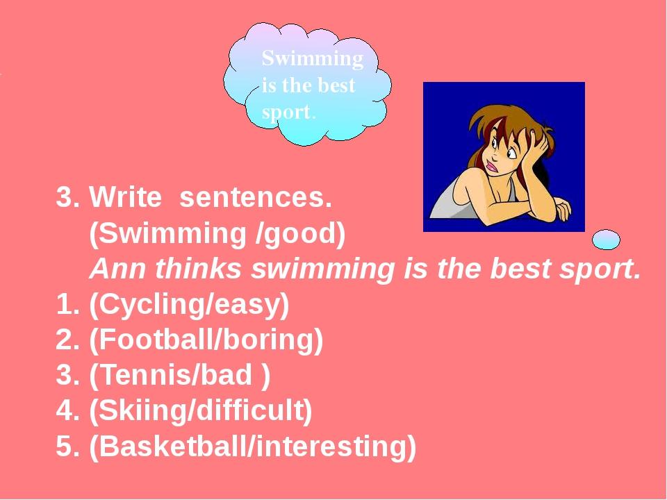 3. Write sentences.	 (Swimming /good) Ann thinks swimming is the best sport....