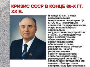 КРИЗИС СССР В КОНЦЕ 80-Х ГГ. XX В. В конце 80-х гг. в ходе реформирования ген