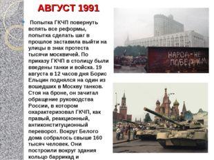 АВГУСТ 1991 Попытка ГКЧП повернуть вспять все реформы, попытка сделать шаг в