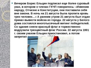 Вечером Борис Ельцин подписал еще более суровый указ, в котором о членах ГКЧП