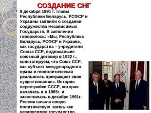 СОЗДАНИЕ СНГ 8 декабря 1991 г. главы Республики Беларусь, РСФСР и Украины зая