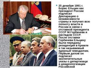 25 декабря 1991 г. Борис Ельцин как президент России подписал Декларацию о не