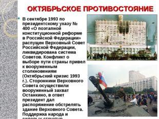ОКТЯБРЬСКОЕ ПРОТИВОСТОЯНИЕ В сентябре 1993 по президентскому указу № 400 «О п