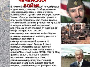 ЧЕЧЕНСКАЯ ВОЙНА В начале 1994 г. Б. Н. Ельцин инициировал подписание договора
