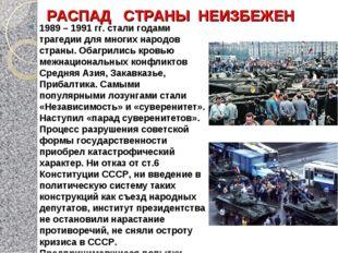 РАСПАД СТРАНЫ НЕИЗБЕЖЕН 1989 – 1991 гг. стали годами трагедии для многих наро