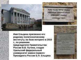 Имя Ельцина присвоено его родному политехническому институту, на базе которо
