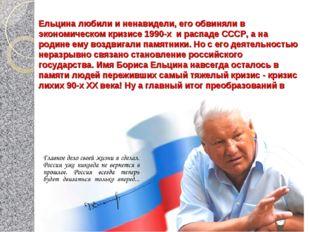 Ельцина любили и ненавидели, его обвиняли в экономическом кризисе 1990-х и ра