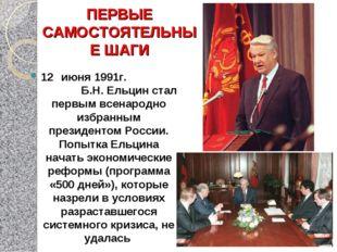 ПЕРВЫЕ САМОСТОЯТЕЛЬНЫЕ ШАГИ 12 июня 1991г. Б.Н. Ельцин стал первым всенародн