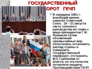 ГОСУДАРСТВЕННЫЙ ПЕРЕВОРОТ ГКЧП В середине 1991 г. всеобщий кризис охватил Сов