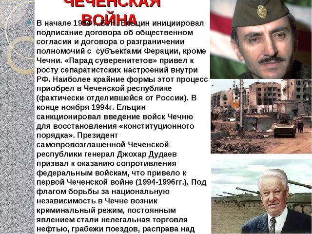 ЧЕЧЕНСКАЯ ВОЙНА В начале 1994 г. Б. Н. Ельцин инициировал подписание договора...