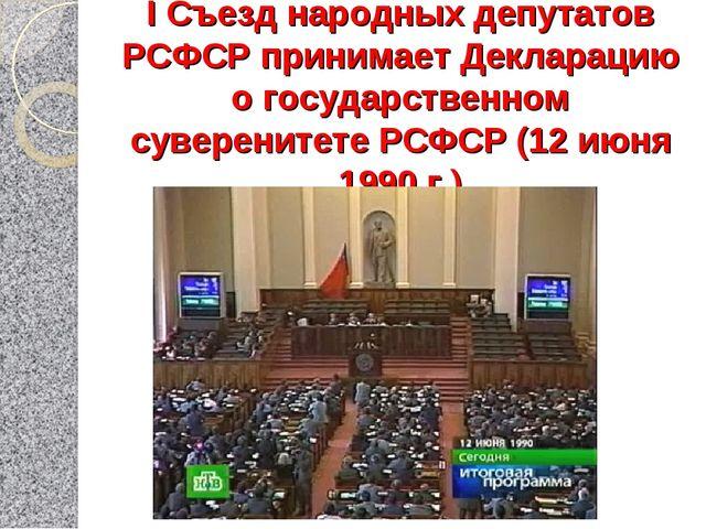 I Съезд народных депутатов РСФСР принимает Декларацию о государственном сувер...