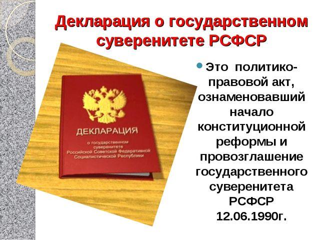 Декларация о государственном суверенитете РСФСР Это политико-правовой акт, оз...