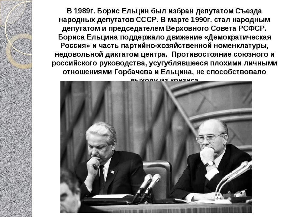 В 1989г. Борис Ельцин был избран депутатом Съезда народных депутатов СССР. В...