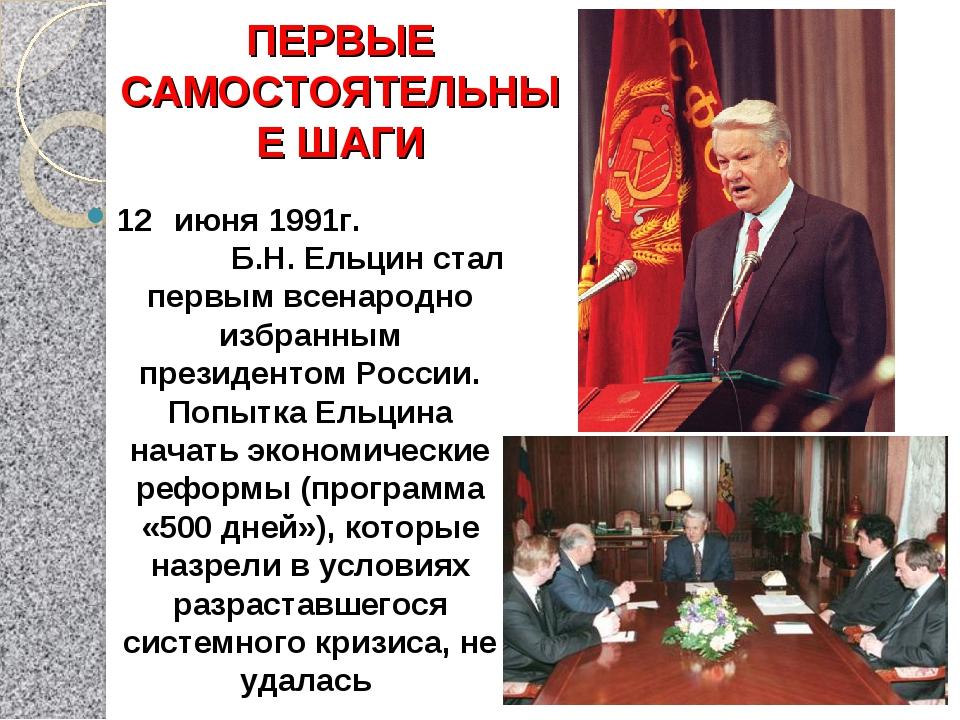 ПЕРВЫЕ САМОСТОЯТЕЛЬНЫЕ ШАГИ 12 июня 1991г. Б.Н. Ельцин стал первым всенародн...