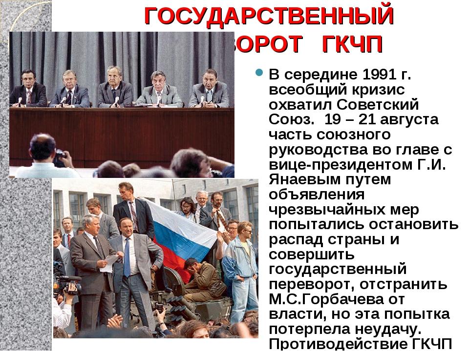 ГОСУДАРСТВЕННЫЙ ПЕРЕВОРОТ ГКЧП В середине 1991 г. всеобщий кризис охватил Сов...