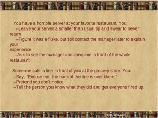 You have a horrible server at your favorite restaurant. You: --Leave your se