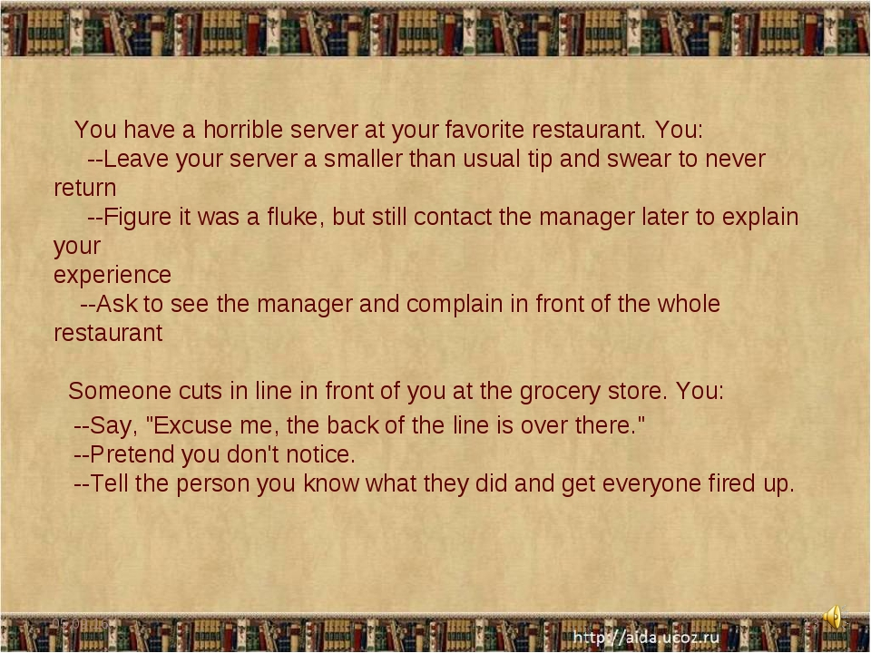 You have a horrible server at your favorite restaurant. You: --Leave your se...