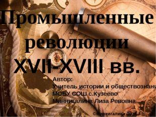 Промышленные революции XVII-XVIII вв. Автор: Учитель истории и обществознани
