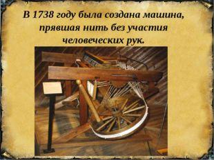 В 1738 году была создана машина, прявшая нить без участия человеческих рук.